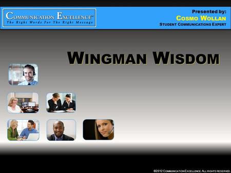 WINGMAN WISDOM ©2012 C OMMUNICATION E XCELLENCE. A LL RIGHTS RESERVED. W INGMAN W ISDOM Presented by: C OSMO W OLLAN S TUDENT C OMMUNICATIONS E XPERT.