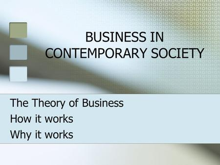 BUSINESS IN CONTEMPORARY SOCIETY The Theory of Business How it works Why it works.