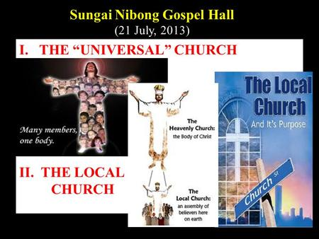 "I.THE ""UNIVERSAL"" CHURCH II. THE LOCAL CHURCH Sungai Nibong Gospel Hall (21 July, 2013)"