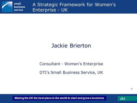 Making the UK the best place in the world to start and grow a business 1 A Strategic Framework for Women's Enterprise - UK Jackie Brierton Consultant -