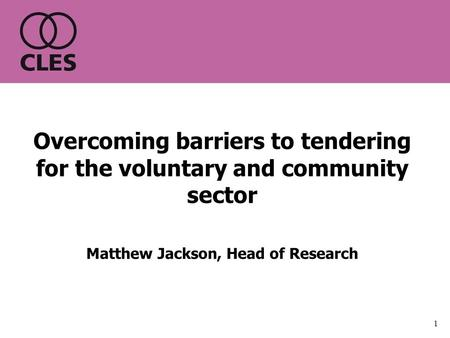 1 Overcoming barriers to tendering for the voluntary and community sector Matthew Jackson, Head of Research.