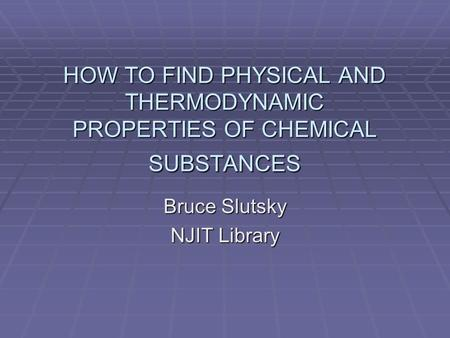 HOW TO FIND PHYSICAL AND THERMODYNAMIC PROPERTIES OF CHEMICAL SUBSTANCES Bruce Slutsky NJIT Library.