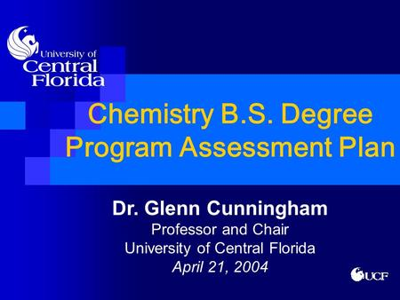 Chemistry B.S. Degree Program Assessment Plan Dr. Glenn Cunningham Professor and Chair University of Central Florida April 21, 2004.