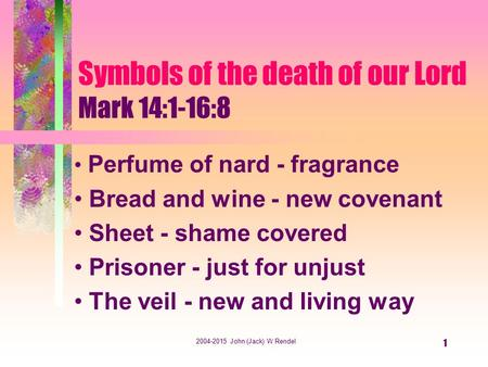 2004-2015 John (Jack) W Rendel 1 Symbols of the death of our Lord Mark 14:1-16:8 Perfume of nard - fragrance Bread and wine - new covenant Sheet - shame.