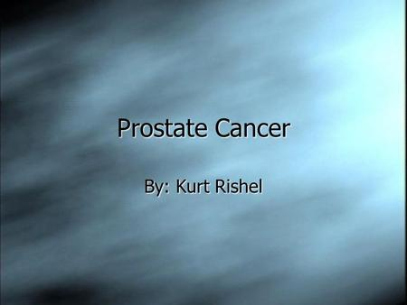 Prostate Cancer By: Kurt Rishel. The Prostate  The prostate is a walnut sized gland found in front of the rectum and underneath the urinary bladder.