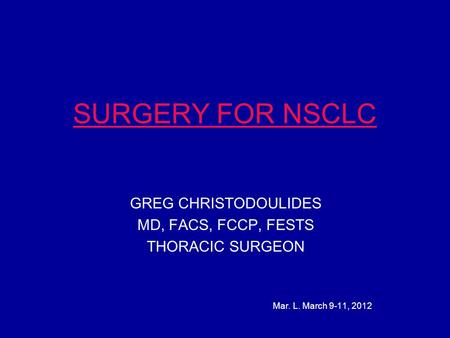 SURGERY FOR NSCLC GREG CHRISTODOULIDES MD, FACS, FCCP, FESTS