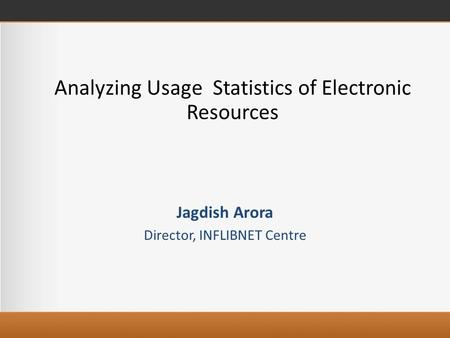 Analyzing Usage Statistics of Electronic Resources Jagdish Arora Director, INFLIBNET Centre.