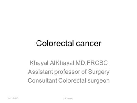 Colorectal cancer Khayal AlKhayal MD,FRCSC Assistant professor of Surgery Consultant Colorectal surgeon 9/11/2015Shwartz.