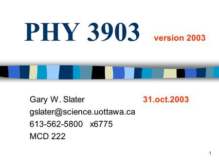1 PHY 3903 version 2003 Gary W. Slater 31.oct.2003 613-562-5800 x6775 MCD 222.