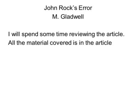 John Rock's Error M. Gladwell I will spend some time reviewing the article. All the material covered is in the article.