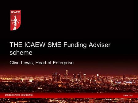 BUSINESS WITH CONFIDENCE icaew.com Clive Lewis, Head of Enterprise THE ICAEW SME Funding Adviser scheme.