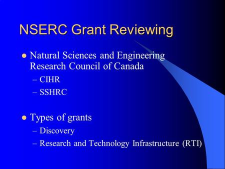NSERC Grant Reviewing Natural Sciences and Engineering Research Council of Canada –CIHR –SSHRC Types of grants –Discovery –Research and Technology Infrastructure.