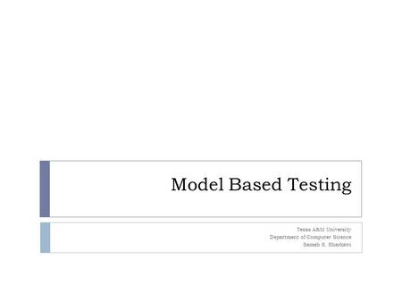 Model Based Testing Texas A&M University Department of Computer Science Sameh S. Sharkawi.