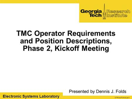 GTRInewFormat.ppt-1 Electronic Systems Laboratory TMC Operator Requirements and Position Descriptions, Phase 2, Kickoff Meeting Presented by Dennis J.