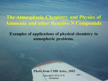 Copyright © 2010 R. R. Dickerson 1 The Atmospheric Chemistry and Physics of Ammonia and other Reactive N Compounds Examples of applications of physical.
