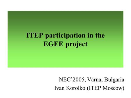ITEP participation in the EGEE project NEC'2005, Varna, Bulgaria Ivan Korolko (ITEP Moscow)