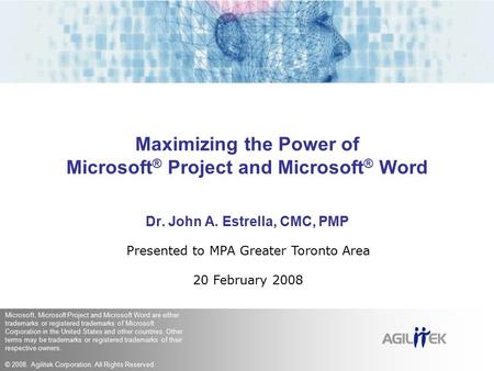 Maximizing the Power of Microsoft ® Project and Microsoft ® Word Dr. John A. Estrella, CMC, PMP Presented to MPA Greater Toronto Area 20 February 2008.