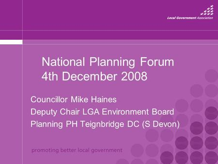 National Planning Forum 4th December 2008 Councillor Mike Haines Deputy Chair LGA Environment Board Planning PH Teignbridge DC (S Devon)