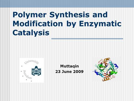 Polymer Synthesis and Modification by Enzymatic Catalysis Muttaqin 23 June 2009.