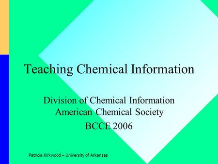 Patricia Kirkwood – University of Arkansas Teaching Chemical Information Division of Chemical Information American Chemical Society BCCE 2006.