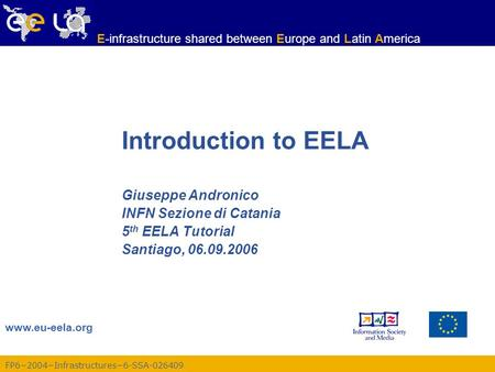 FP6−2004−Infrastructures−6-SSA-026409 www.eu-eela.org E-infrastructure shared between Europe and Latin America Introduction to EELA Giuseppe Andronico.