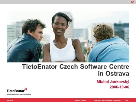 Copyright © 2005 TietoEnator CorporationSoftware CentresPage 1 2006-10-06 TietoEnator Czech Software Centre in Ostrava Michal Jankovský 2006-10-06.