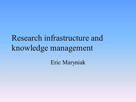 Research infrastructure and knowledge management Eric Maryniak.
