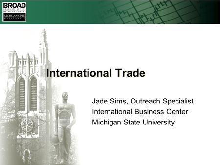 International Trade Jade Sims, Outreach Specialist International Business Center Michigan State University.