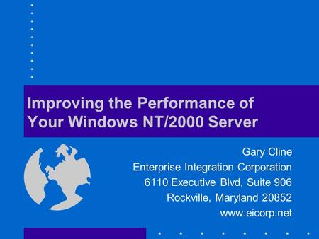 Improving the Performance of Your Windows NT/2000 Server Gary Cline Enterprise Integration Corporation 6110 Executive Blvd, Suite 906 Rockville, Maryland.