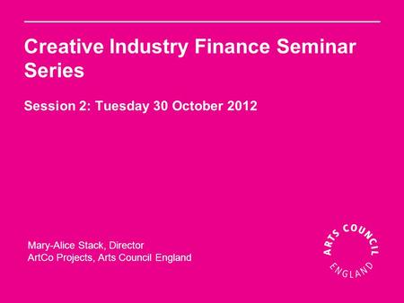 Creative Industry Finance Seminar Series Session 2: Tuesday 30 October 2012 Mary-Alice Stack, Director ArtCo Projects, Arts Council England.