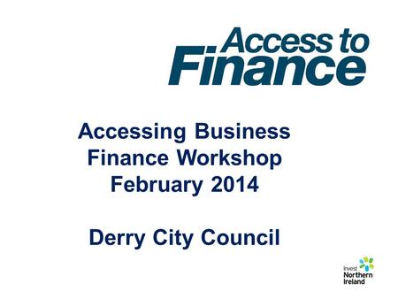 Accessing Business Finance Workshop February 2014 Derry City Council.