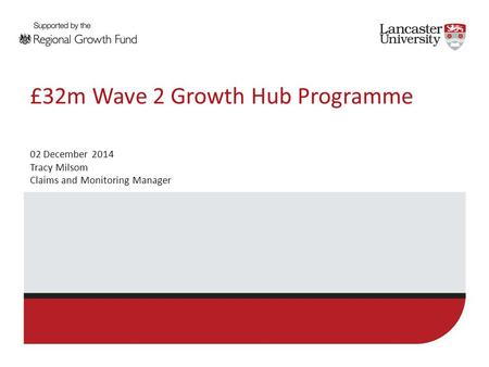 £32m Wave 2 Growth Hub Programme 02 December 2014 Tracy Milsom Claims and Monitoring Manager.