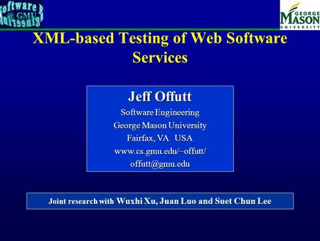 XML-based Testing of Web Software Services Joint research with Wuxhi Xu, Juan Luo and Suet Chun Lee Jeff Offutt Software Engineering George Mason University.