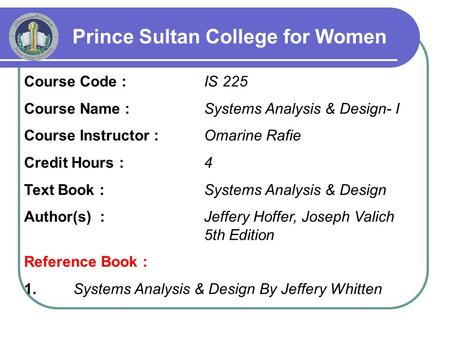 Prince Sultan College for Women Course Code : IS 225 Course Name : Systems Analysis & Design- I Course Instructor : Omarine Rafie Credit Hours : 4 Text.