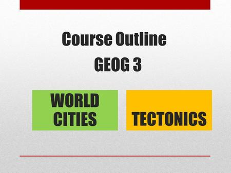 Course Outline GEOG 3 WORLD CITIES TECTONICS. World Cities Contemporary urban process Urban Decline <strong>and</strong> regeneration Retail Global patterns Contemporary.