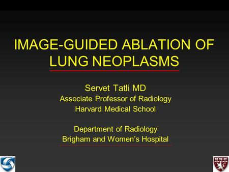 IMAGE-GUIDED ABLATION OF LUNG NEOPLASMS Servet Tatli MD Associate Professor of Radiology Harvard Medical School Department of Radiology Brigham and Women's.