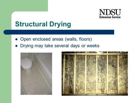 Structural Drying Open enclosed areas (walls, floors) Drying may take several days or weeks.