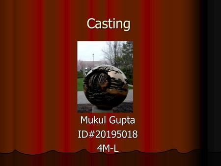Casting Mukul Gupta ID#201950184M-L. Casting A manufacturing process used to solidify objects from their liquid form into various useful shapes by introducing.
