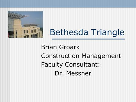 Bethesda Triangle Brian Groark Construction Management Faculty Consultant: Dr. Messner.