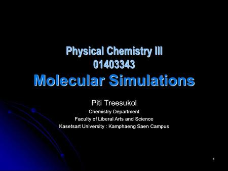 1 Physical Chemistry III 01403343 Molecular Simulations Piti Treesukol Chemistry Department Faculty of Liberal Arts and Science Kasetsart University :