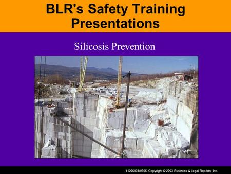 11006131/0306 Copyright © 2003 Business & Legal Reports, Inc. BLR's Safety Training Presentations Silicosis Prevention.