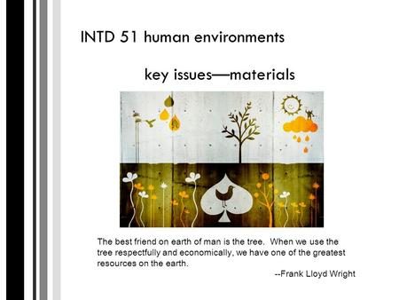 INTD 51 human environments key issues—materials The best friend on earth of man is the tree. When we use the tree respectfully and economically, we have.