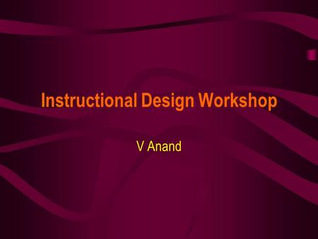 Instructional Design Workshop V Anand. December 11, 2003STC Pre-Conference Workshop2 Session Plan Introduction to Instructional Design Writing Instructional.