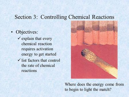 Section 3: Controlling Chemical Reactions Objectives: explain that every chemical reaction requires activation energy to get started list factors that.