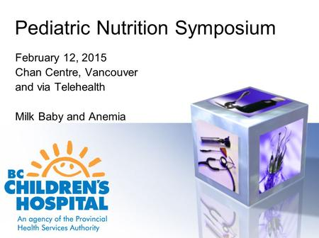 Pediatric Nutrition Symposium February 12, 2015 Chan Centre, Vancouver and via Telehealth Milk Baby and Anemia.