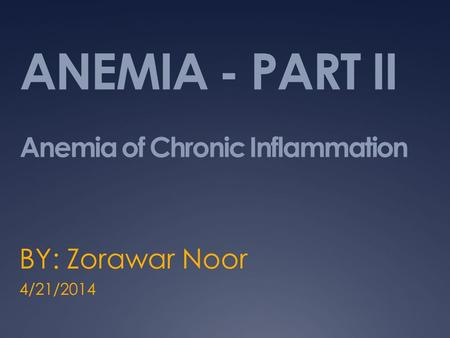 ANEMIA - PART II Anemia of Chronic Inflammation BY: Zorawar Noor 4/21/2014.