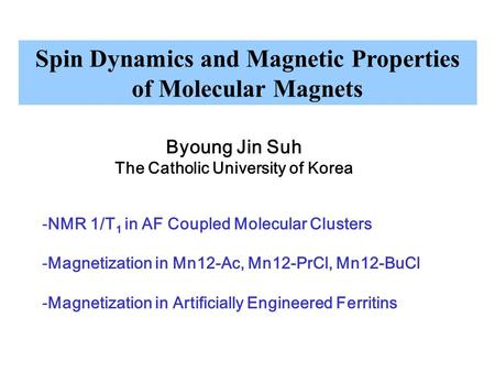 Spin Dynamics and Magnetic Properties of Molecular Magnets Byoung Jin Suh The Catholic University of Korea -NMR 1/T 1 in AF Coupled Molecular Clusters.