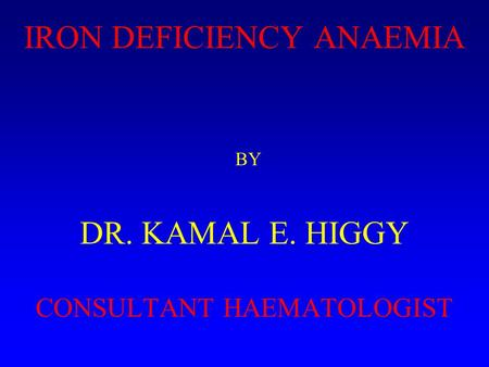 IRON DEFICIENCY ANAEMIA BY DR. KAMAL E. HIGGY CONSULTANT HAEMATOLOGIST.
