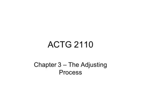 ACTG 2110 Chapter 3 – The Adjusting Process. Nature of the Adjusting Process Accounting Period – we measure income and expense for distinct periods of.