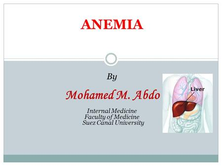 ANEMIA By Mohamed M. Abdo Internal Medicine Faculty of Medicine Suez Canal University.